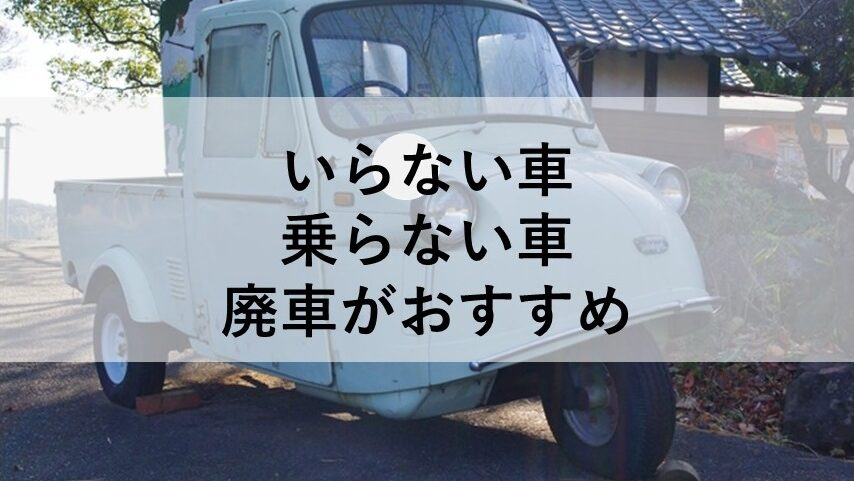 いらない車、乗らない車は廃車がおすすめ